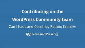 Contributing on the WordPress Community team by Cami Kaos and Courtney Patubo Kranzke